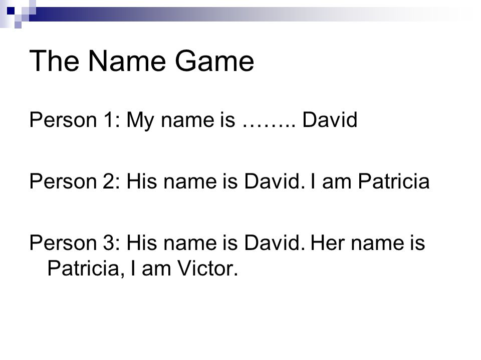The Name Game Person 1: My name is …….. David Person 2: His name is David. I am Patricia Person 3: His name is David. Her name is Patricia, I am Victo