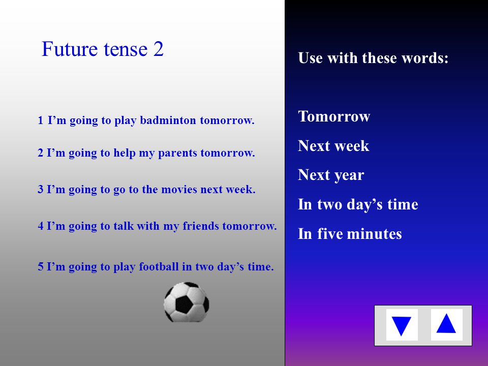 Use with these words: Tomorrow Next week Next year In two day's time In five minutes 1 I'm going to play chess next year.
