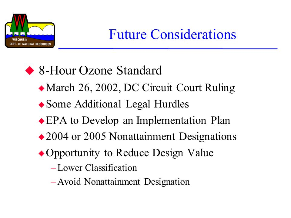 Future Considerations u 8-Hour Ozone Standard u March 26, 2002, DC Circuit Court Ruling u Some Additional Legal Hurdles u EPA to Develop an Implementation Plan u 2004 or 2005 Nonattainment Designations u Opportunity to Reduce Design Value  Lower Classification  Avoid Nonattainment Designation
