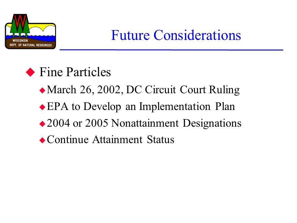 Future Considerations u Fine Particles u March 26, 2002, DC Circuit Court Ruling u EPA to Develop an Implementation Plan u 2004 or 2005 Nonattainment