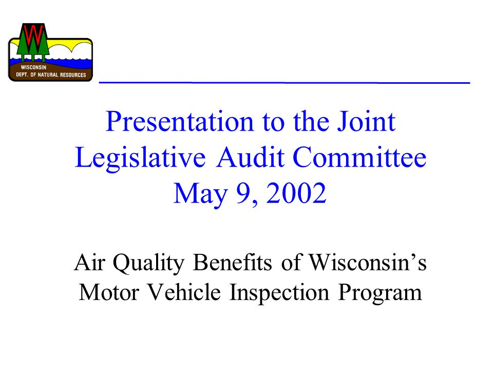 Presentation to the Joint Legislative Audit Committee May 9, 2002 Air Quality Benefits of Wisconsin's Motor Vehicle Inspection Program