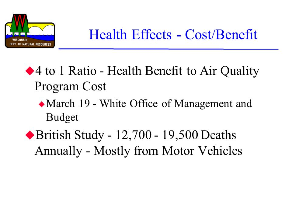 Health Effects - Cost/Benefit u 4 to 1 Ratio - Health Benefit to Air Quality Program Cost u March 19 - White Office of Management and Budget u British Study - 12,700 - 19,500 Deaths Annually - Mostly from Motor Vehicles