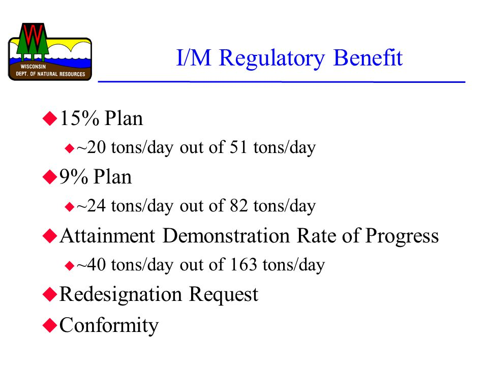 I/M Regulatory Benefit u 15% Plan u ~20 tons/day out of 51 tons/day u 9% Plan u ~24 tons/day out of 82 tons/day u Attainment Demonstration Rate of Progress u ~40 tons/day out of 163 tons/day u Redesignation Request u Conformity