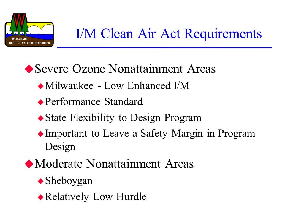 I/M Clean Air Act Requirements u Severe Ozone Nonattainment Areas u Milwaukee - Low Enhanced I/M u Performance Standard u State Flexibility to Design Program u Important to Leave a Safety Margin in Program Design u Moderate Nonattainment Areas u Sheboygan u Relatively Low Hurdle