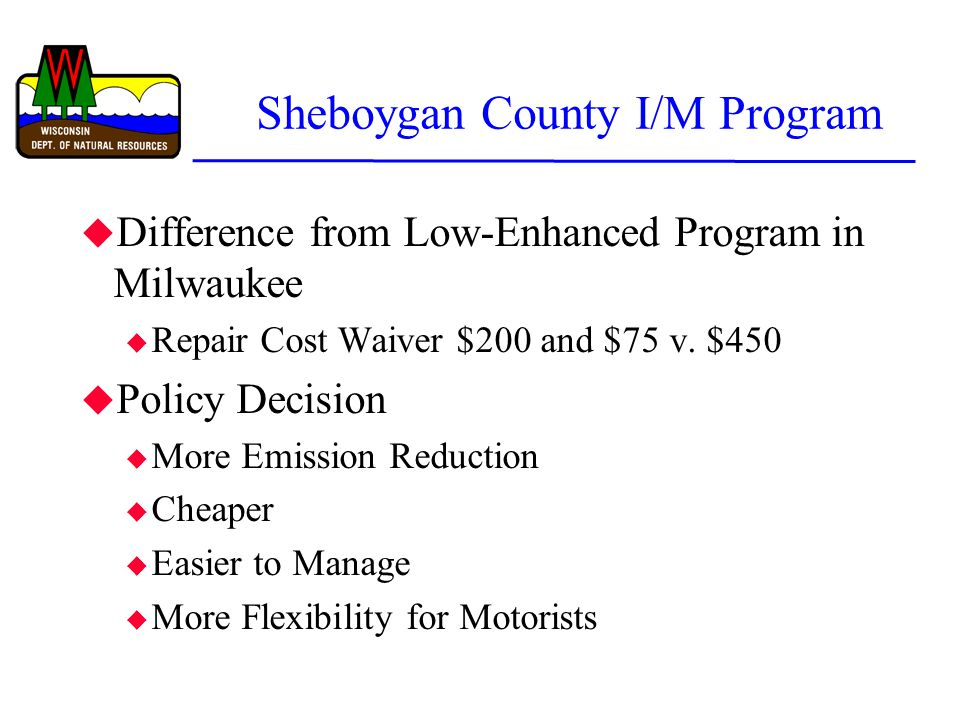 Sheboygan County I/M Program u Difference from Low-Enhanced Program in Milwaukee u Repair Cost Waiver $200 and $75 v. $450 u Policy Decision u More Em