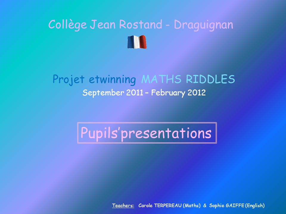 Collège Jean Rostand - Draguignan Projet etwinning MATHS RIDDLES September 2011 – February 2012 Pupils'presentations Teachers: Carole TERPEREAU (Maths