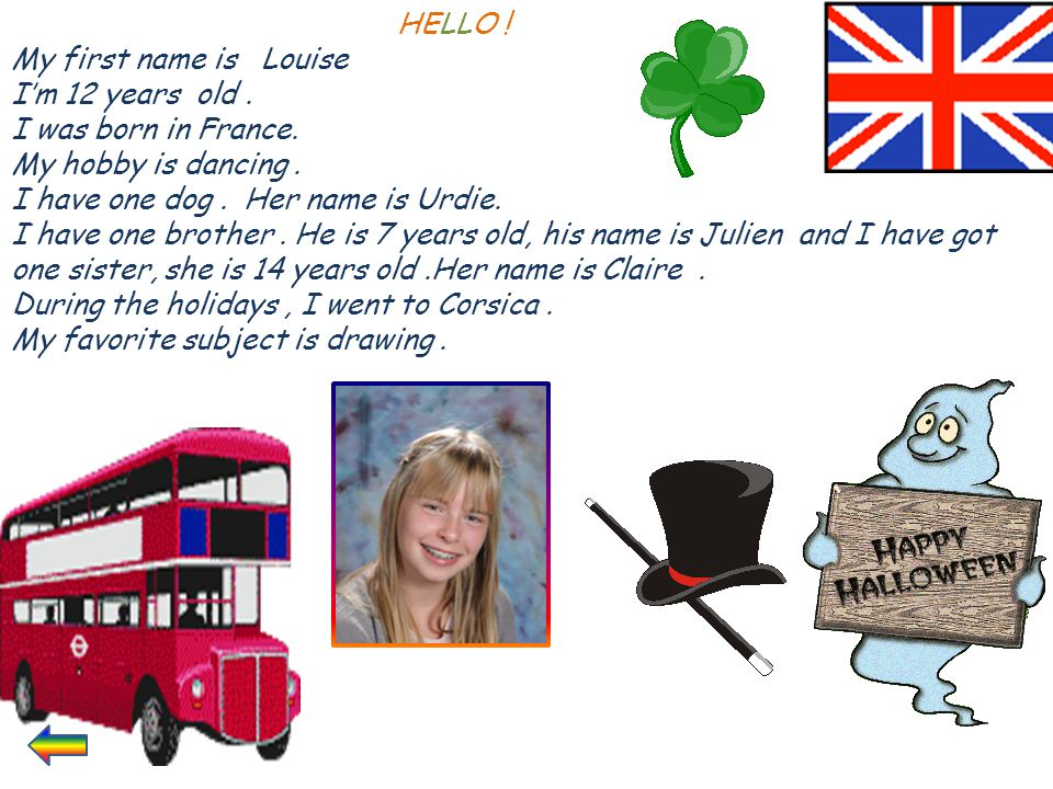 HELLO ! My first name is Louise I'm 12 years old. I was born in France. My hobby is dancing. I have one dog. Her name is Urdie. I have one brother. He