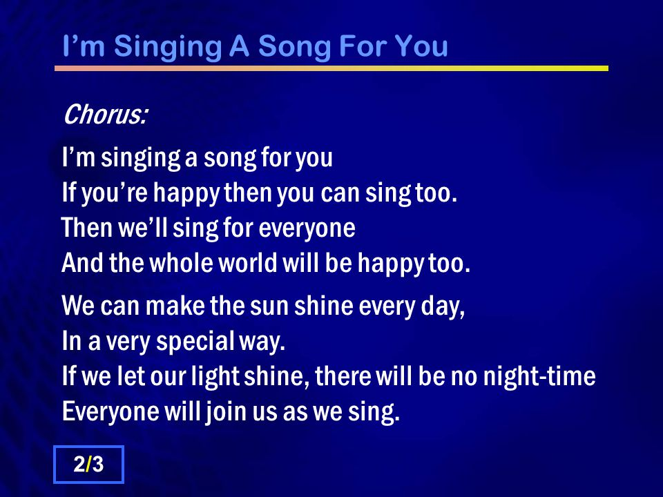 I'm Singing A Song For You Chorus: I'm singing a song for you If you're happy then you can sing too.