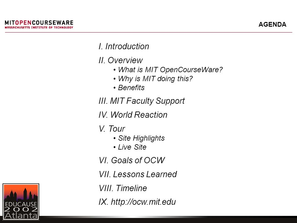 I. Introduction II. Overview What is MIT OpenCourseWare? Why is MIT doing this? Benefits III. MIT Faculty Support IV. World Reaction V. Tour Site High