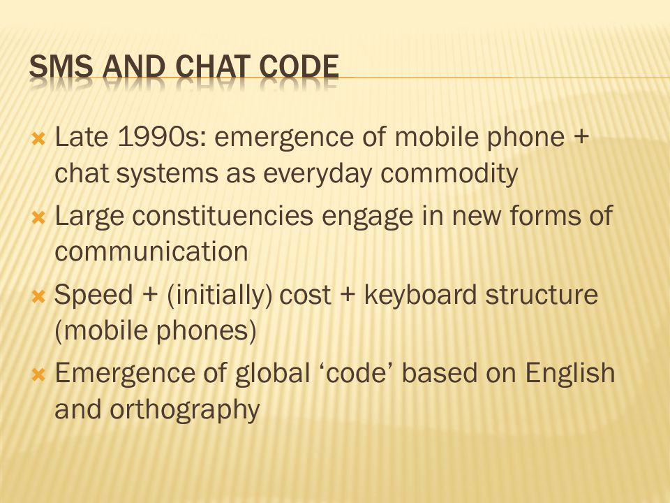  Late 1990s: emergence of mobile phone + chat systems as everyday commodity  Large constituencies engage in new forms of communication  Speed + (in
