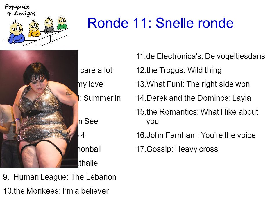 Ronde 11: Snelle ronde 11.de Electronica s: De vogeltjesdans 12.the Troggs: Wild thing 13.What Fun!: The right side won 14.Derek and the Dominos: Layla 15.the Romantics: What I like about you 16.John Farnham: You're the voice 17.Gossip: Heavy cross 1.Muse: Uprising 2.Faith No More: We care a lot 3.Emotions: Best of my love 4.the Lovin Spoonful: Summer in the city 5.Peter Fox: Haus am See 6.Chicago: 25 or 6 to 4 7.the Breeders: Cannonball 8.Gilbert Bécaud: Nathalie 9.Human League: The Lebanon 10.the Monkees: I'm a believer