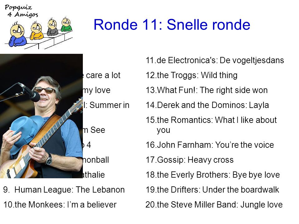 Ronde 11: Snelle ronde 11.de Electronica s: De vogeltjesdans 12.the Troggs: Wild thing 13.What Fun!: The right side won 14.Derek and the Dominos: Layla 15.the Romantics: What I like about you 16.John Farnham: You're the voice 17.Gossip: Heavy cross 18.the Everly Brothers: Bye bye love 19.the Drifters: Under the boardwalk 20.the Steve Miller Band: Jungle love 1.Muse: Uprising 2.Faith No More: We care a lot 3.Emotions: Best of my love 4.the Lovin Spoonful: Summer in the city 5.Peter Fox: Haus am See 6.Chicago: 25 or 6 to 4 7.the Breeders: Cannonball 8.Gilbert Bécaud: Nathalie 9.Human League: The Lebanon 10.the Monkees: I'm a believer