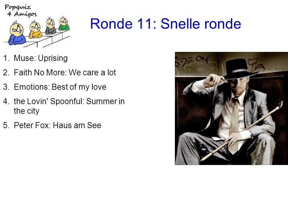 Ronde 11: Snelle ronde 11.de Electronica s: De vogeltjesdans 12.the Troggs: Wild thing 13.What Fun!: The right side won 14.Derek and the Dominos: Layla 15.the Romantics: What I like about you 16.John Farnham: You're the voice 1.Muse: Uprising 2.Faith No More: We care a lot 3.Emotions: Best of my love 4.the Lovin Spoonful: Summer in the city 5.Peter Fox: Haus am See 6.Chicago: 25 or 6 to 4 7.the Breeders: Cannonball 8.Gilbert Bécaud: Nathalie 9.Human League: The Lebanon 10.the Monkees: I'm a believer