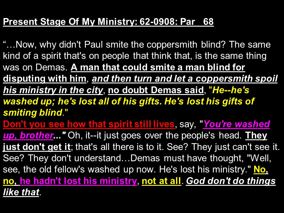Present Stage Of My Ministry: 62-0908: Par 68 …Now, why didn t Paul smite the coppersmith blind.