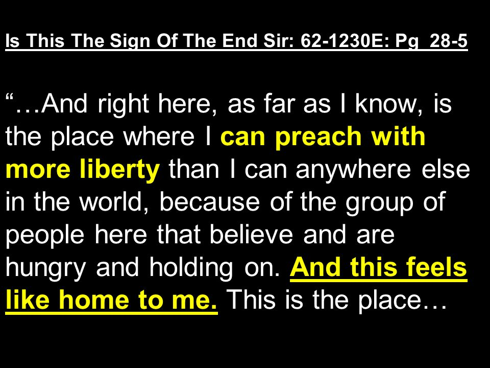 Is This The Sign Of The End Sir: 62-1230E: Pg 28-5 …And right here, as far as I know, is the place where I can preach with more liberty than I can anywhere else in the world, because of the group of people here that believe and are hungry and holding on.