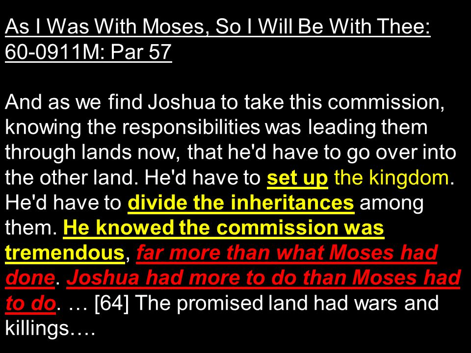As I Was With Moses, So I Will Be With Thee: 60-0911M: Par 57 And as we find Joshua to take this commission, knowing the responsibilities was leading them through lands now, that he d have to go over into the other land.