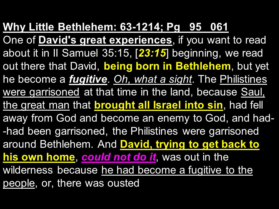 Why Little Bethlehem: 63-1214; Pg 95 061 One of David s great experiences, if you want to read about it in II Samuel 35:15, [23:15] beginning, we read out there that David, being born in Bethlehem, but yet he become a fugitive.