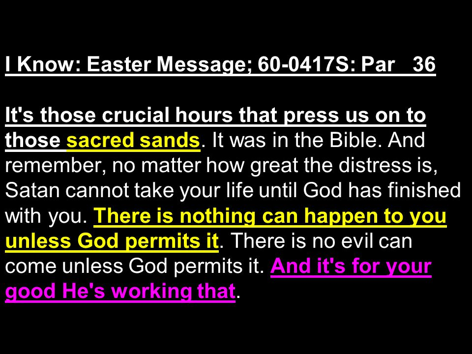 I Know: Easter Message; 60-0417S: Par 36 It s those crucial hours that press us on to those sacred sands.