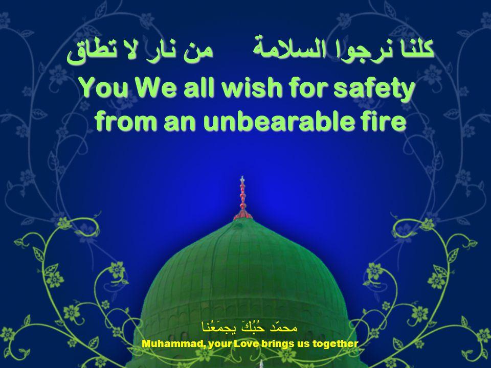 كلنا نرجوا السلامة من نار لا تطاق You We all wish for safety from an unbearable fire محمّد حُبُكَ يجمَعُنا Muhammad, your Love brings us together