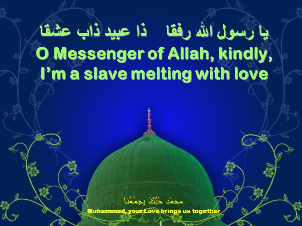 يا رسول الله رفقا ذا عبيد ذاب عشقا O Messenger of Allah, kindly, I'm a slave melting with love محمّد حُبُكَ يجمَعُنا Muhammad, your Love brings us together
