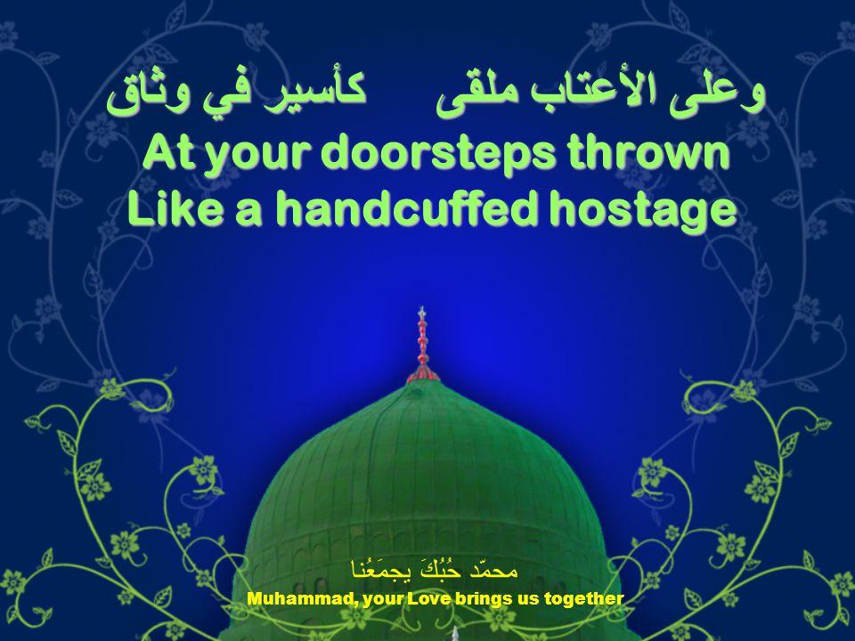 وعلى الأعتاب ملقى كأسير في وثاق At your doorsteps thrown Like a handcuffed hostage محمّد حُبُكَ يجمَعُنا Muhammad, your Love brings us together
