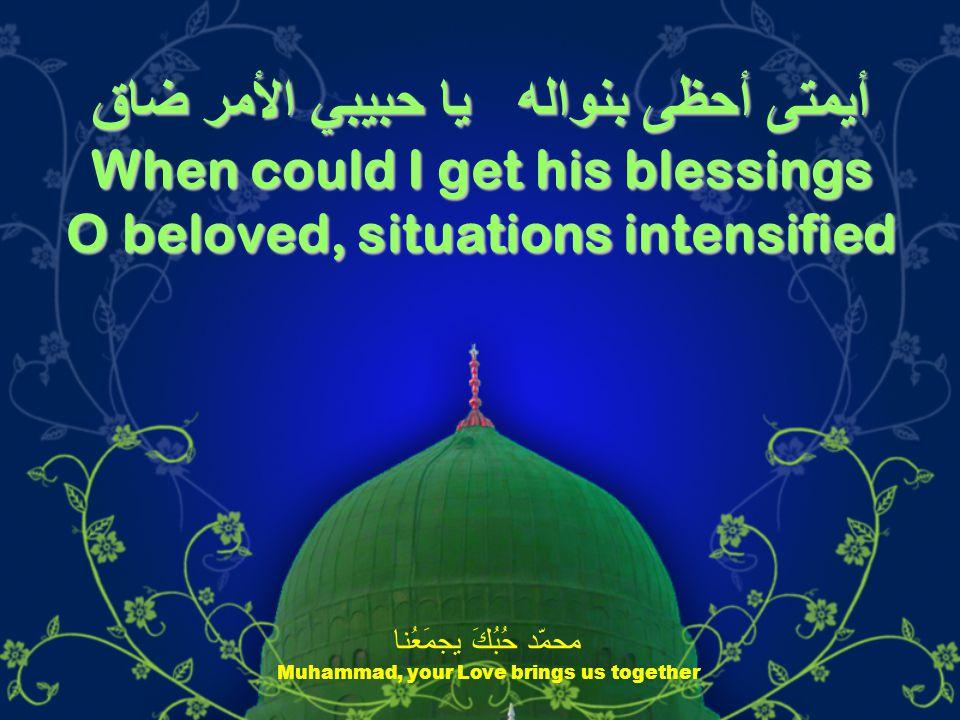 أيمتى أحظى بنواله يا حبيبي الأمر ضاق When could I get his blessings O beloved, situations intensified محمّد حُبُكَ يجمَعُنا Muhammad, your Love brings us together