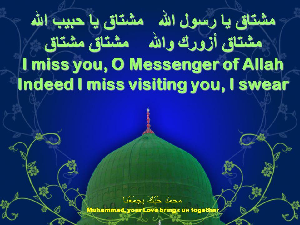 مشتاق يا رسول الله مشتاق يا حبيب الله مشتاق أزورك والله مشتاق مشتاق I miss you, O Messenger of Allah Indeed I miss visiting you, I swear محمّد حُبُكَ يجمَعُنا Muhammad, your Love brings us together