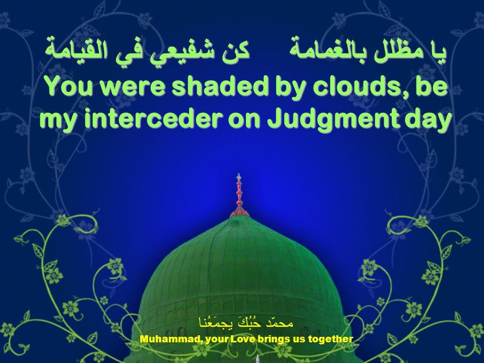 يا مظلل بالغمامة كن شفيعي في القيامة You were shaded by clouds, be my interceder on Judgment day محمّد حُبُكَ يجمَعُنا Muhammad, your Love brings us together