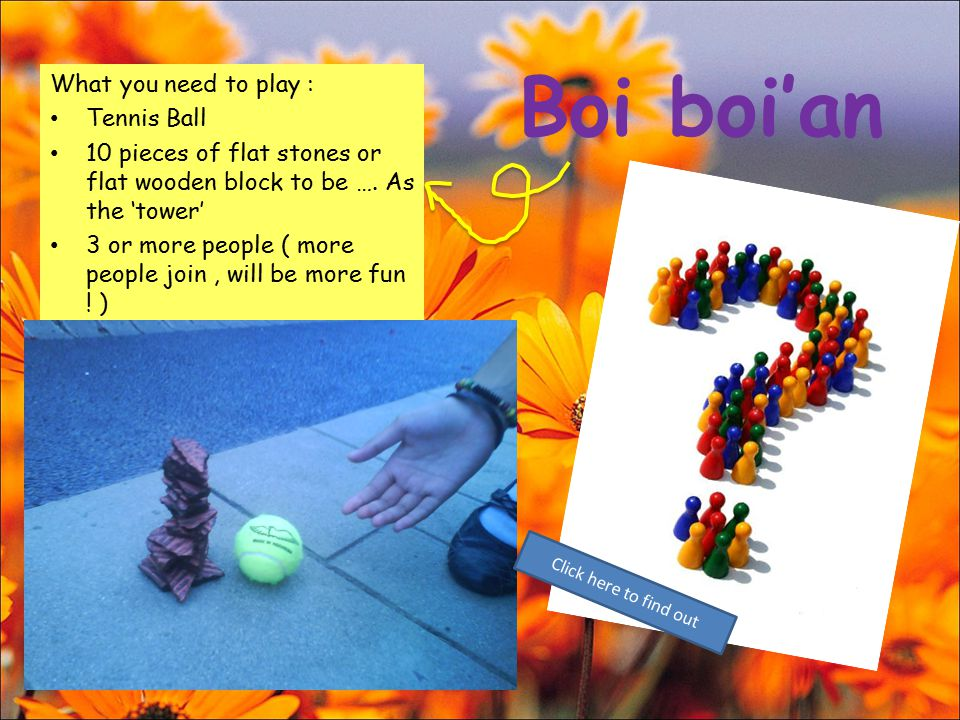 Boi boi'an What you need to play : Tennis Ball 10 pieces of flat stones or flat wooden block to be …. As the 'tower' 3 or more people ( more people jo