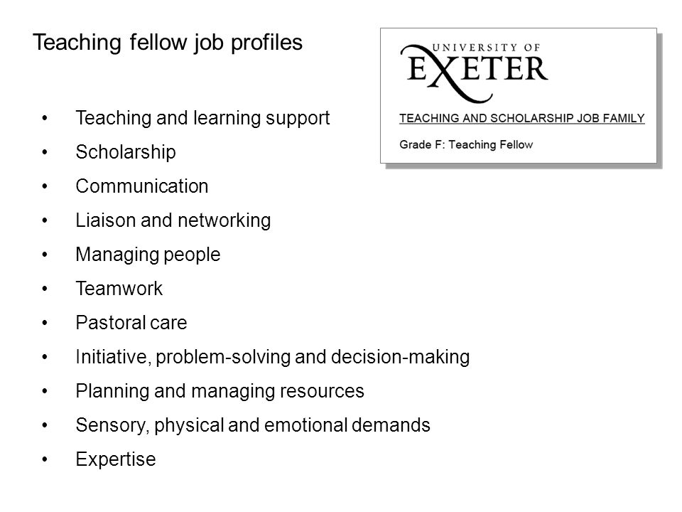 University of Exeter TF criteria Teaching fellow job profiles Teaching and learning support Scholarship Communication Liaison and networking Managing people Teamwork Pastoral care Initiative, problem-solving and decision-making Planning and managing resources Sensory, physical and emotional demands Expertise