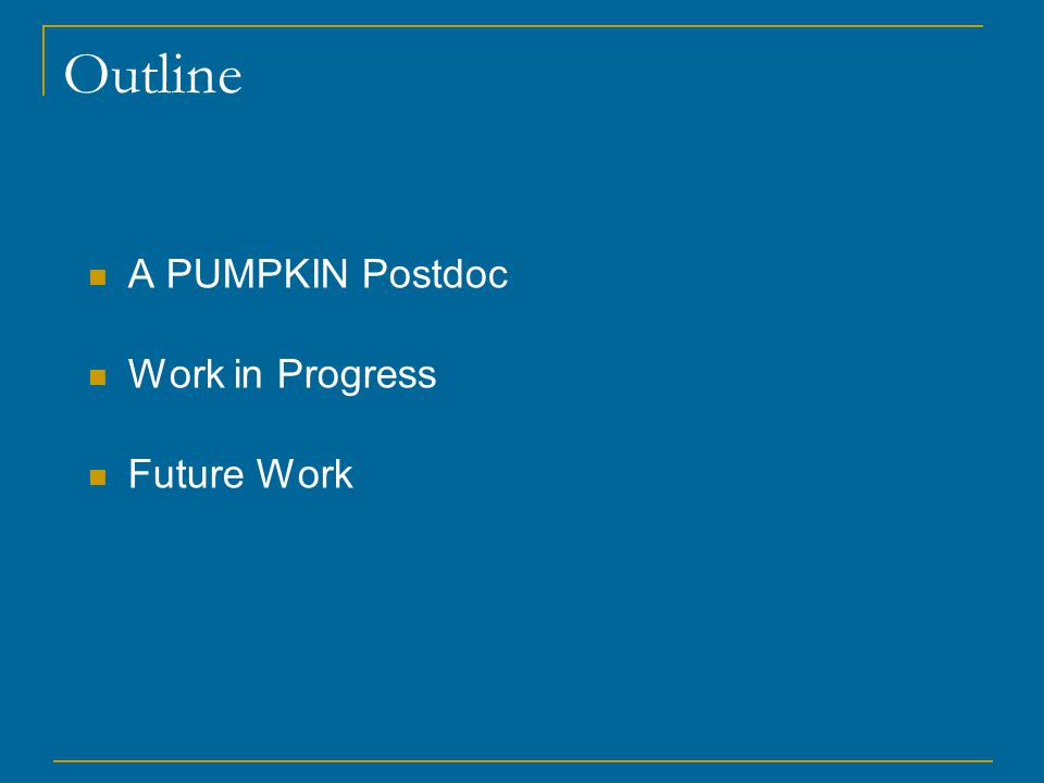 Outline A PUMPKIN Postdoc Work in Progress Future Work