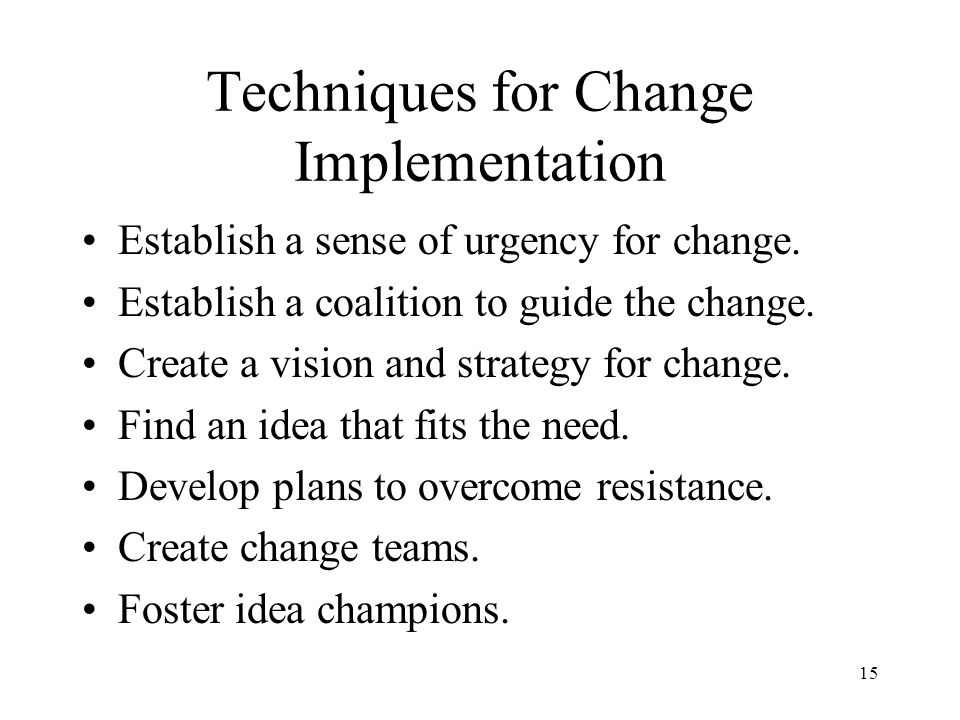 15 Techniques for Change Implementation Establish a sense of urgency for change. Establish a coalition to guide the change. Create a vision and strate