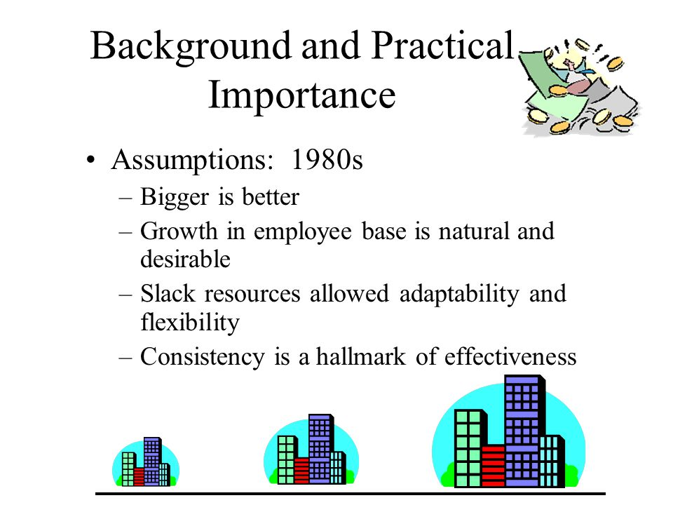 Background and Practical Importance Assumptions: 1980s –Bigger is better –Growth in employee base is natural and desirable –Slack resources allowed adaptability and flexibility –Consistency is a hallmark of effectiveness