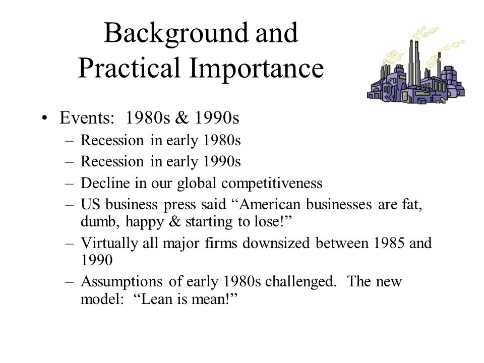 Background and Practical Importance Events: 1980s & 1990s –Recession in early 1980s –Recession in early 1990s –Decline in our global competitiveness –