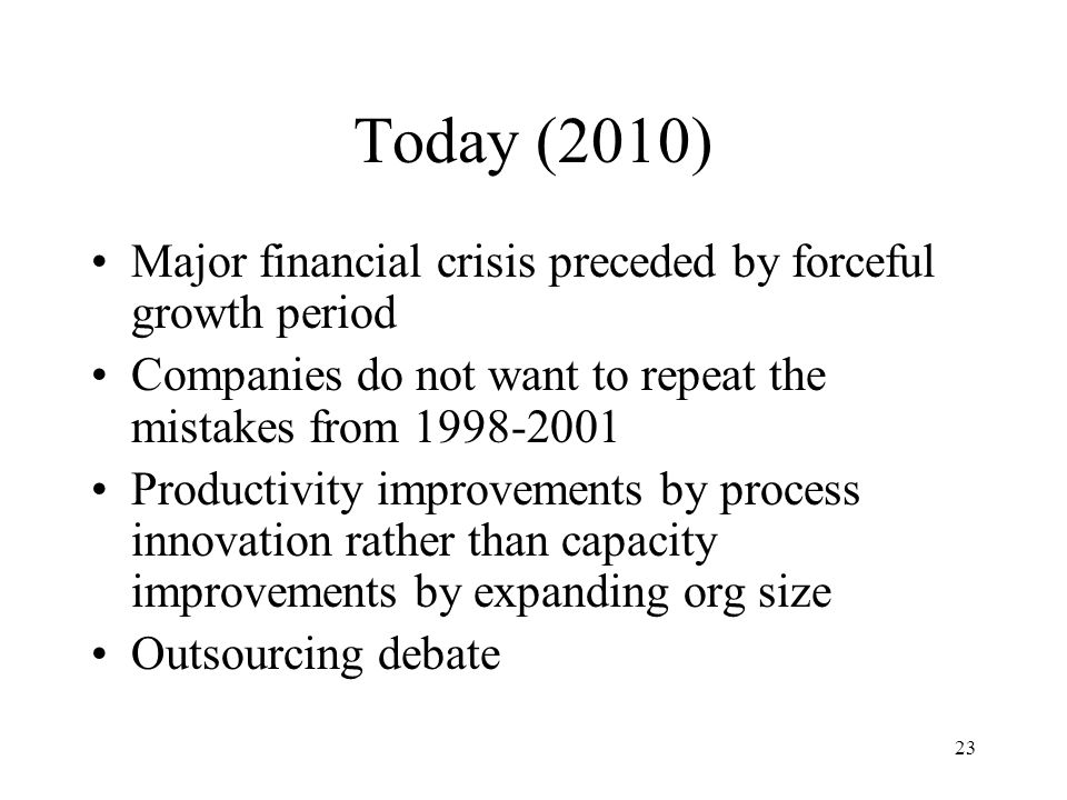 23 Today (2010) Major financial crisis preceded by forceful growth period Companies do not want to repeat the mistakes from 1998-2001 Productivity imp