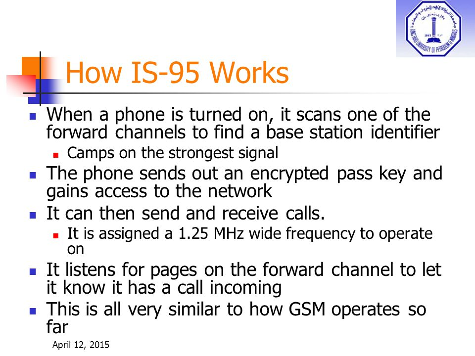 How IS-95 Works When a phone is turned on, it scans one of the forward channels to find a base station identifier Camps on the strongest signal The phone sends out an encrypted pass key and gains access to the network It can then send and receive calls.