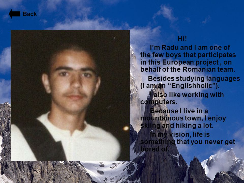 Hi! I'm Radu and I am one of the few boys that participates in this European project, on behalf of the Romanian team. Besides studying languages (I am