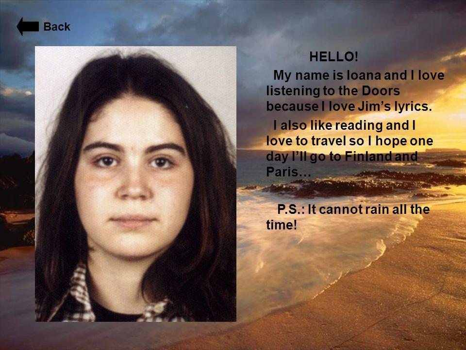 HELLO! My name is Ioana and I love listening to the Doors because I love Jim's lyrics. I also like reading and I love to travel so I hope one day I'll