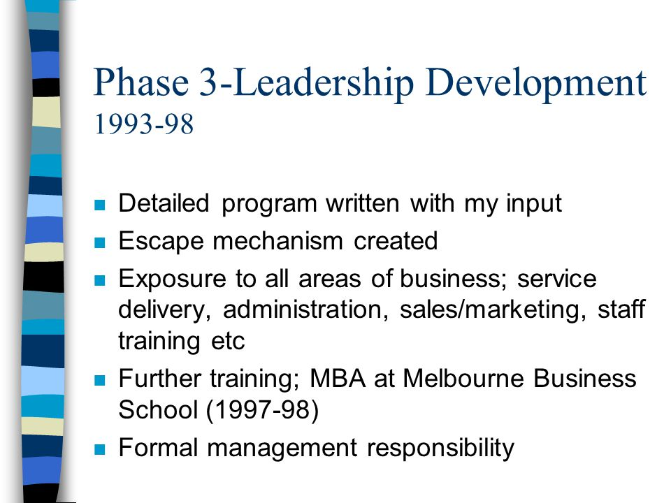 Phase 3-Leadership Development 1993-98 n Detailed program written with my input n Escape mechanism created n Exposure to all areas of business; service delivery, administration, sales/marketing, staff training etc n Further training; MBA at Melbourne Business School (1997-98) n Formal management responsibility