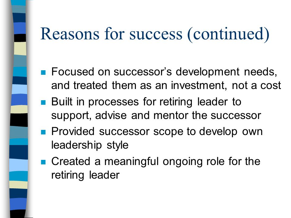 Reasons for success (continued) n Focused on successor's development needs, and treated them as an investment, not a cost n Built in processes for ret