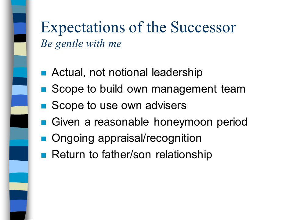 Expectations of the Successor Be gentle with me n Actual, not notional leadership n Scope to build own management team n Scope to use own advisers n Given a reasonable honeymoon period n Ongoing appraisal/recognition n Return to father/son relationship