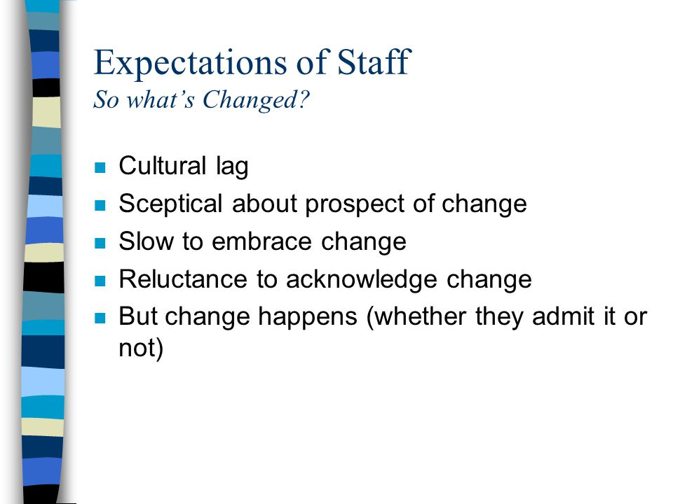 Expectations of Staff So what's Changed? n Cultural lag n Sceptical about prospect of change n Slow to embrace change n Reluctance to acknowledge chan