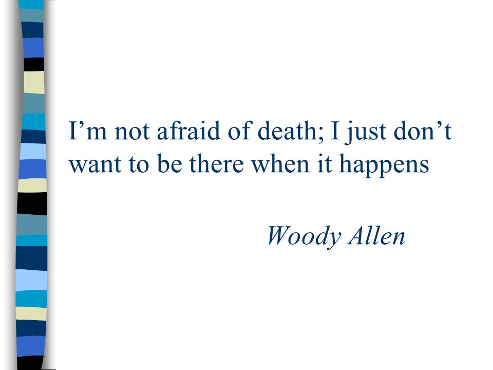 I'm not afraid of death; I just don't want to be there when it happens Woody Allen