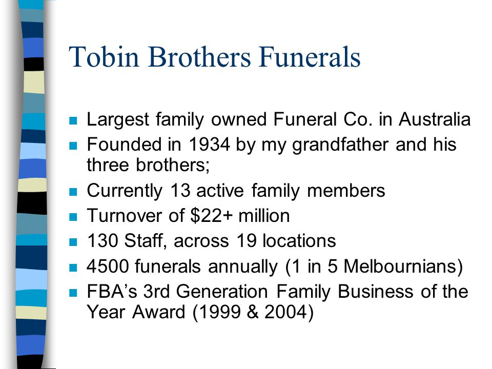 Tobin Brothers Funerals n Largest family owned Funeral Co. in Australia n Founded in 1934 by my grandfather and his three brothers; n Currently 13 act