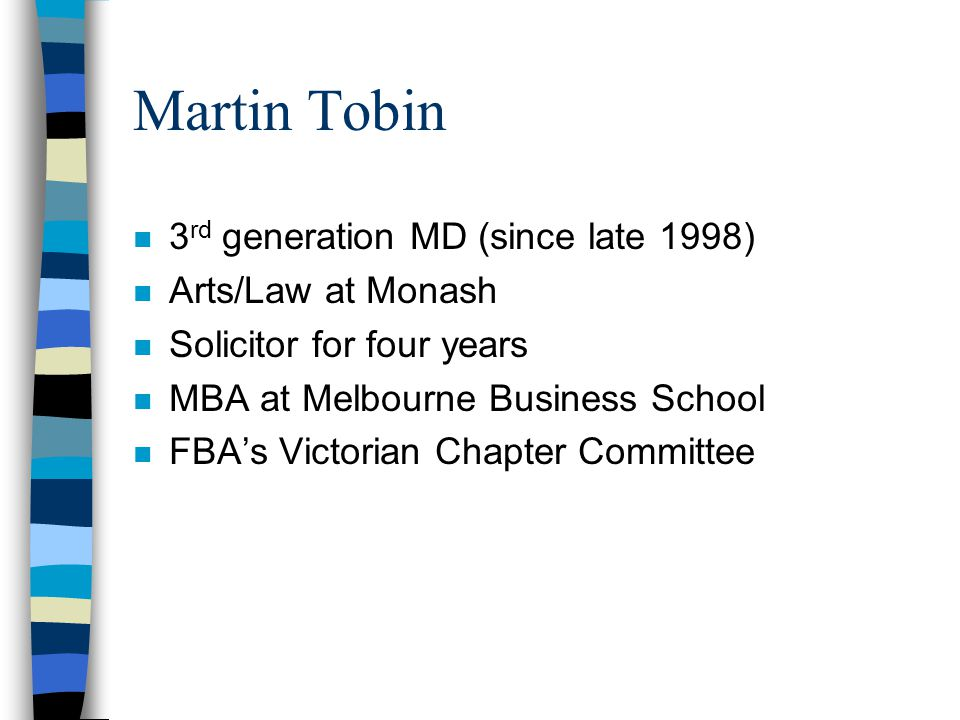 Martin Tobin n 3 rd generation MD (since late 1998) n Arts/Law at Monash n Solicitor for four years n MBA at Melbourne Business School n FBA's Victori