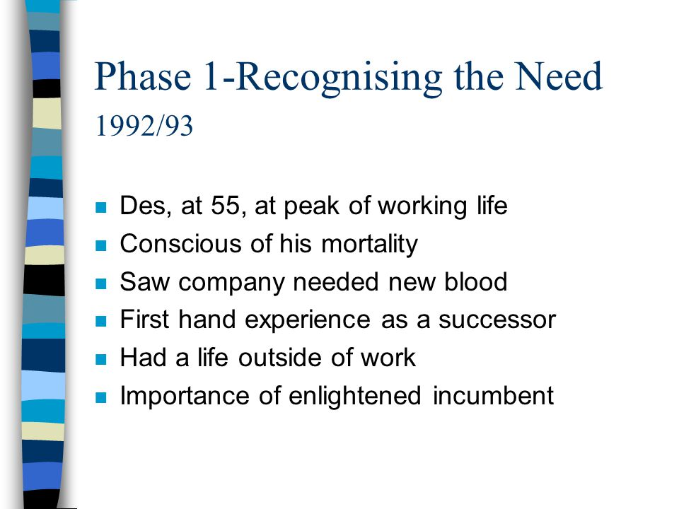 Phase 1-Recognising the Need 1992/93 n Des, at 55, at peak of working life n Conscious of his mortality n Saw company needed new blood n First hand ex