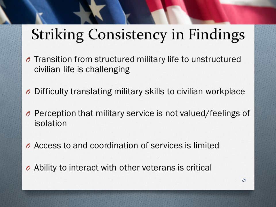 Striking Consistency in Findings O Transition from structured military life to unstructured civilian life is challenging O Difficulty translating mili