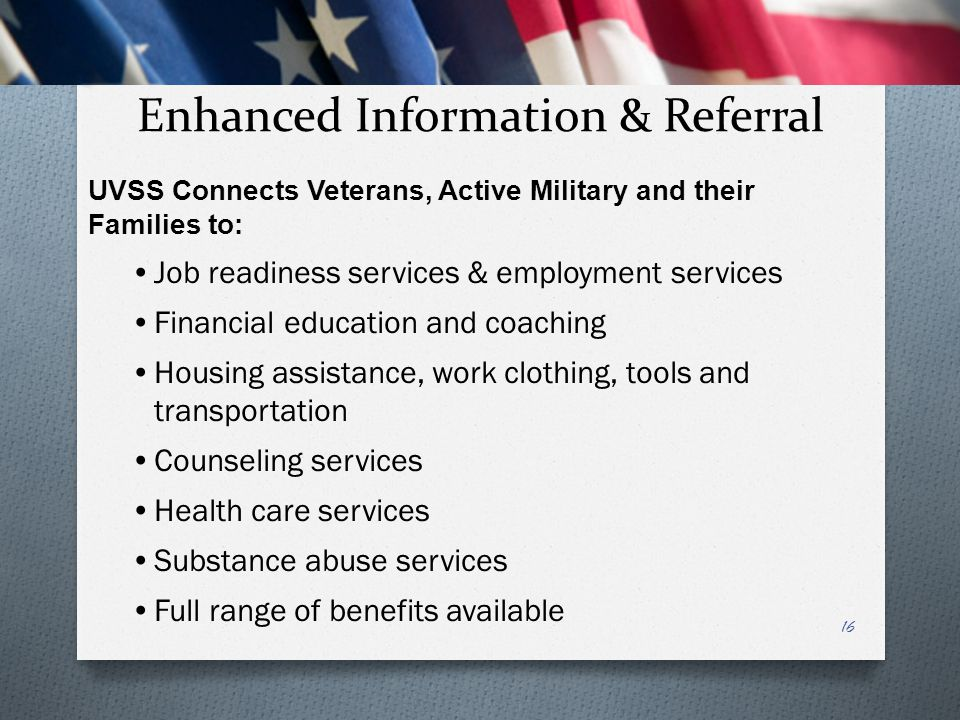 Enhanced Information & Referral 16 UVSS Connects Veterans, Active Military and their Families to: Job readiness services & employment services Financi