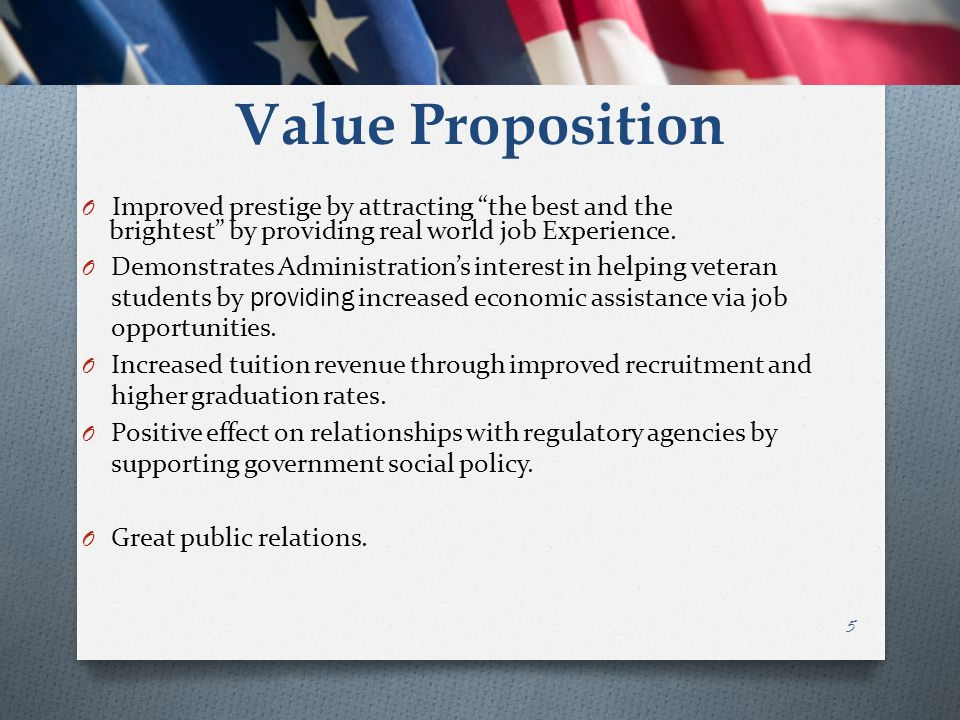 "Value Proposition O Improved prestige by attracting ""the best and the brightest"" by providing real world job Experience. O Demonstrates Administration"