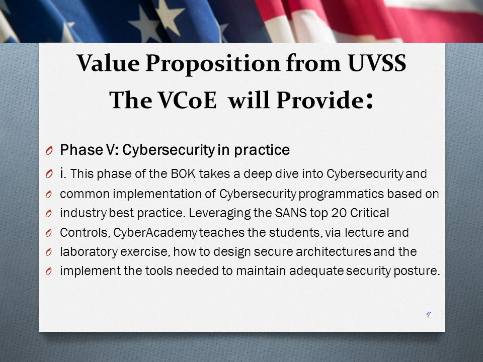 Value Proposition from UVSS The VCoE will Provide : O Phase V: Cybersecurity in practice O i. This phase of the BOK takes a deep dive into Cybersecuri